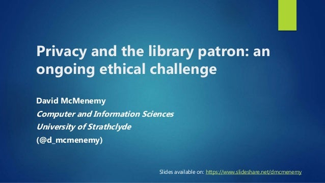 Privacy and the library patron: an ongoing ethical challenge David McMenemy Computer and Information Sciences University o...