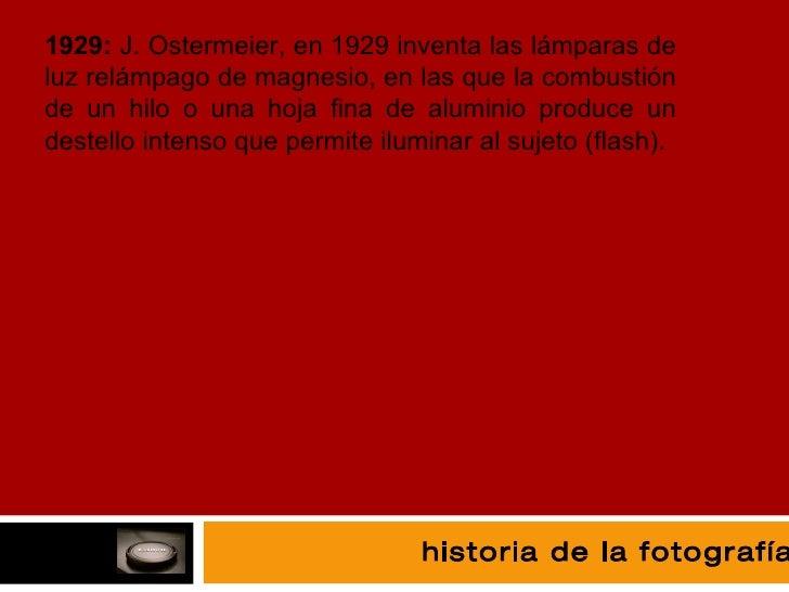 fotografía 1929:  J. Ostermeier, en 1929 inventa las lámparas de luz relámpago de magnesio, en las que la combustión de un...