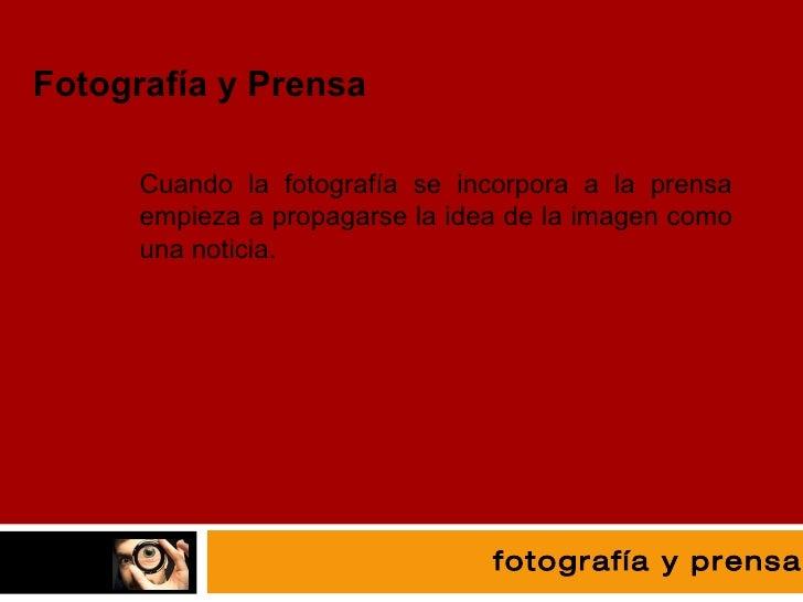fotografía Fotografía y Prensa Cuando la fotografía se incorpora a la prensa empieza a propagarse la idea de la imagen com...