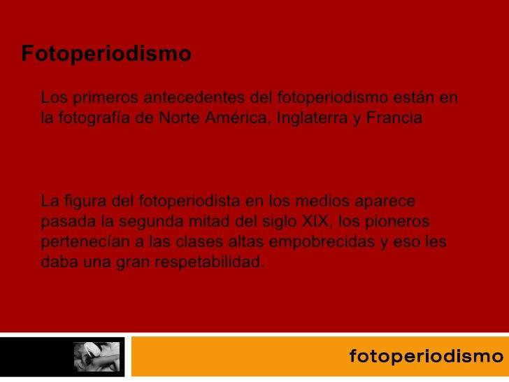 fotografía Fotoperiodismo Los primeros antecedentes del fotoperiodismo están en la fotografía de Norte América, Inglaterra...