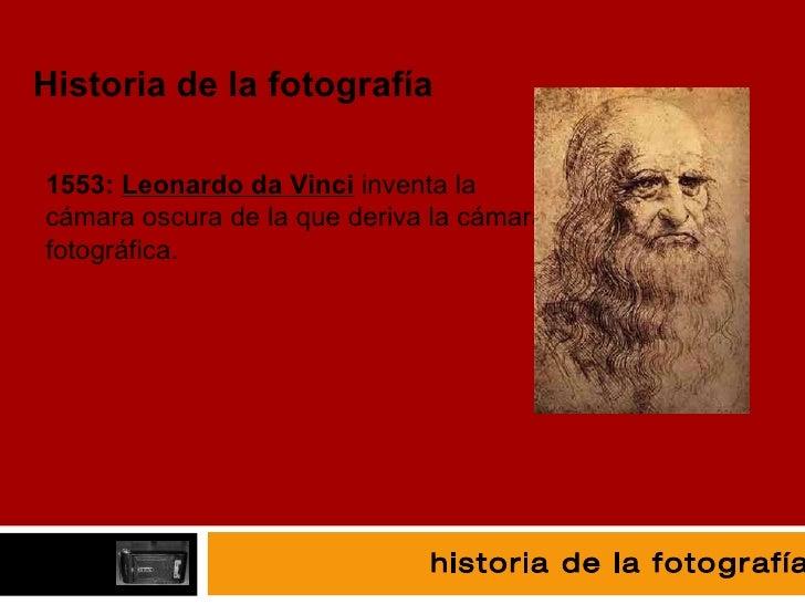 fotografía Historia de la fotografía 1553:  Leonardo da Vinci  inventa l a cámara oscura de la que deriva la cámara fotogr...
