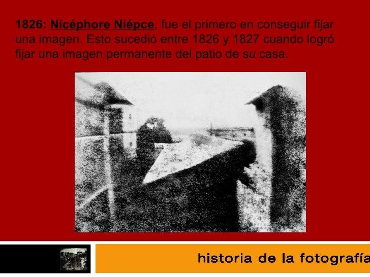 fotografía 1826:  Nicéphore Niépce , fue el primero en conseguir fijar una imagen. Esto sucedió entre 1826 y 1827 cuando l...