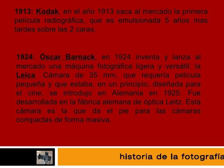 fotografía 1913:  Kodak , en el año 1913 saca al mercado la primera película radiográfica, que es emulsionada 5 años mas t...