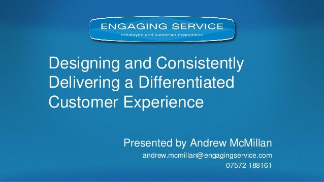 Designing and Consistently Delivering a Differentiated Customer Experience  Presented by Andrew McMillan  andrew.mcmillan@...