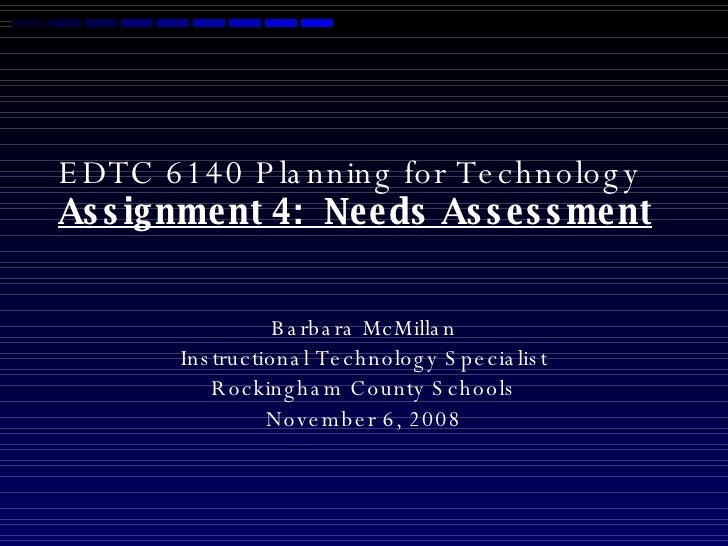 EDTC 6140 Planning for Technology  Assignment 4:  Needs Assessment Barbara McMillan Instructional Technology Specialist Ro...