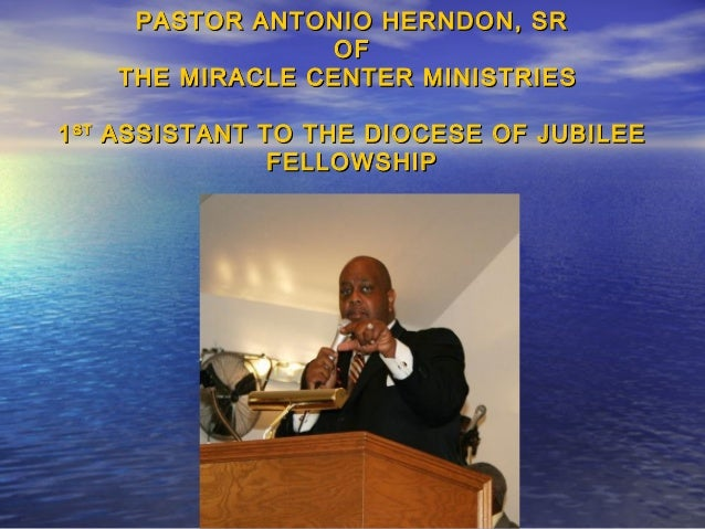 PASTOR ANTONIO HERNDON, SR                 OF    THE MIRACLE CENTER MINISTRIES1 ST ASSISTANT TO THE DIOCESE OF JUBILEE    ...