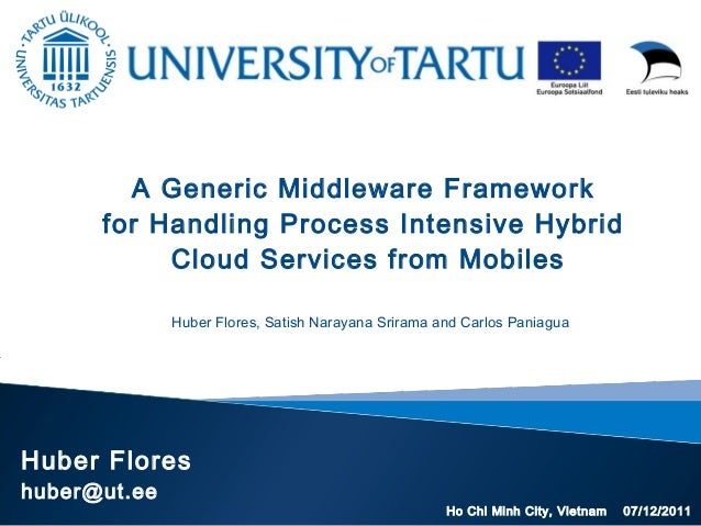 Huber Flores huber@ut.ee A Generic Middleware Framework for Handling Process Intensive Hybrid Cloud Services from Mobiles ...
