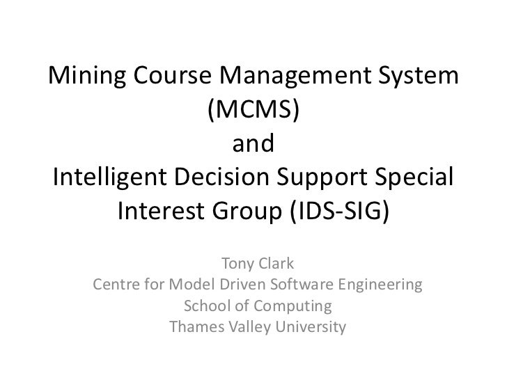 Mining Course Management System (MCMS)andIntelligent Decision Support Special Interest Group (IDS-SIG)<br />Tony Clark<br ...