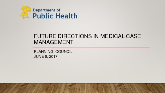 FUTURE DIRECTIONS IN MEDICAL CASE MANAGEMENT PLANNING COUNCIL JUNE 8, 2017