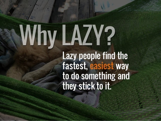 Lazy people find the fastest, easiest way to do something and they stick to it. WhyLAZY?