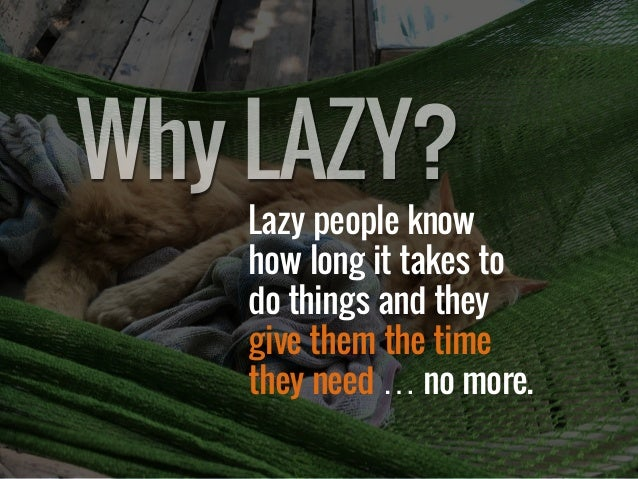 Lazy people know how long it takes to do things and they give them the time they need … no more. WhyLAZY?