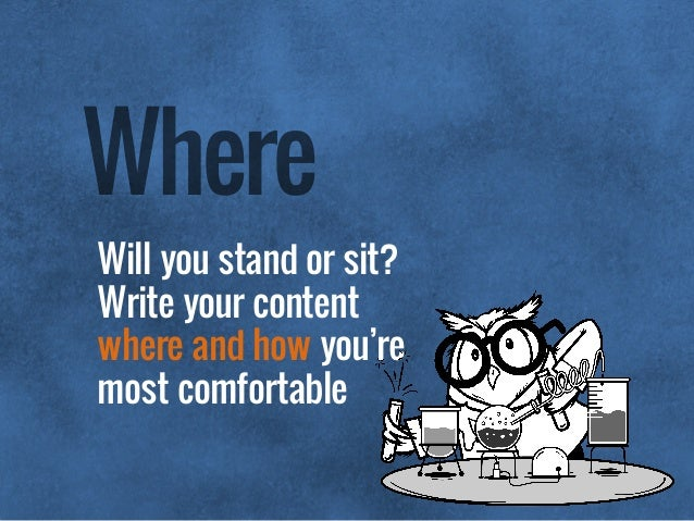 Will you stand or sit? Write your content where and how you're most comfortable Where