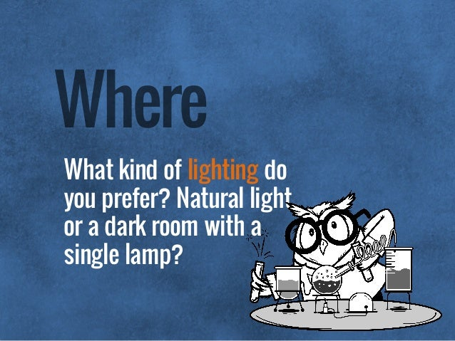 What kind of lighting do you prefer? Natural light or a dark room with a single lamp? Where