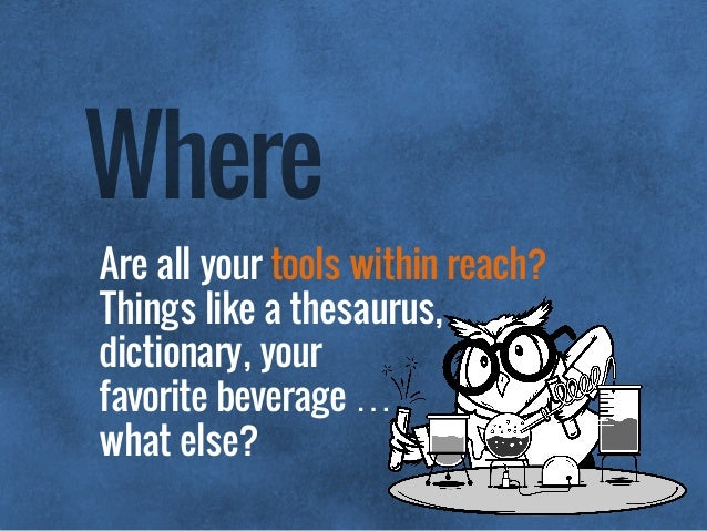 Are all your tools within reach? Things like a thesaurus,  dictionary, your  favorite beverage …  what else? Where