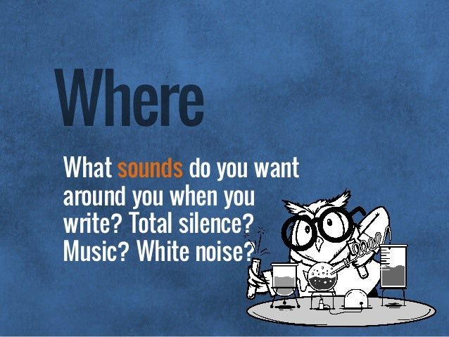 What sounds do you want around you when you write? Total silence? Music? White noise? Where