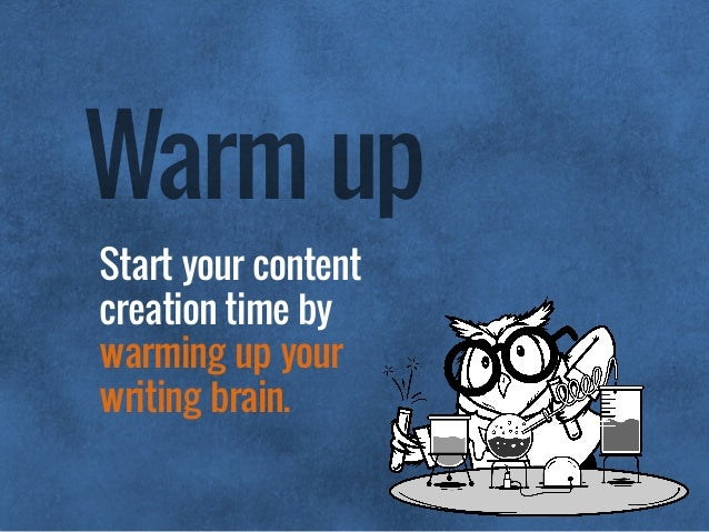 Start your content creation time by  warming up your  writing brain. Warm up
