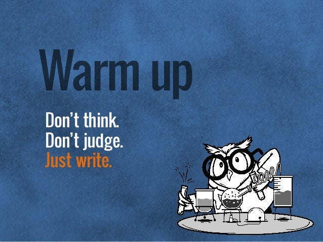 Don't think.  Don't judge.  Just write. Warm up
