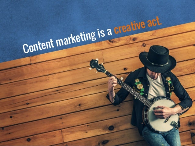 Content marketing is a creative act.