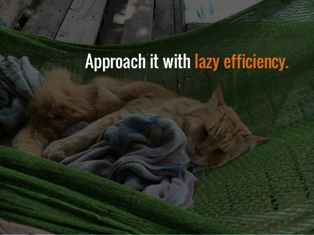 Approach it with lazy efficiency.