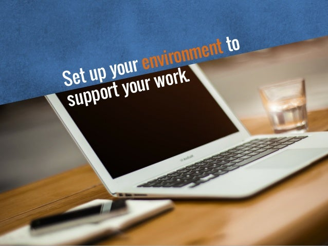 Set up your environment to support your work.