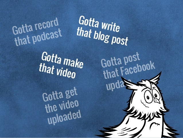 Gotta record that podcast Gotta writethat blog post Gotta post that Facebook update Gotta makethat video Gotta get the vid...