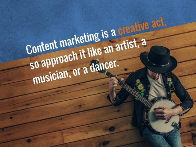 Content marketing is a creative act, so approach it like an artist, a musician, or a dancer.