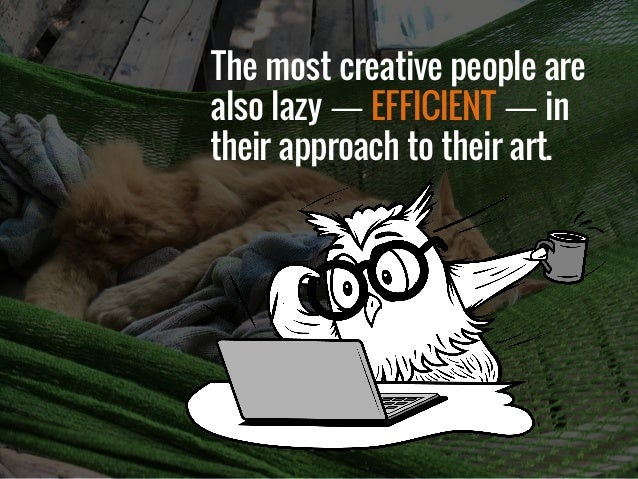 The most creative people are also lazy — EFFICIENT — in their approach to their art.