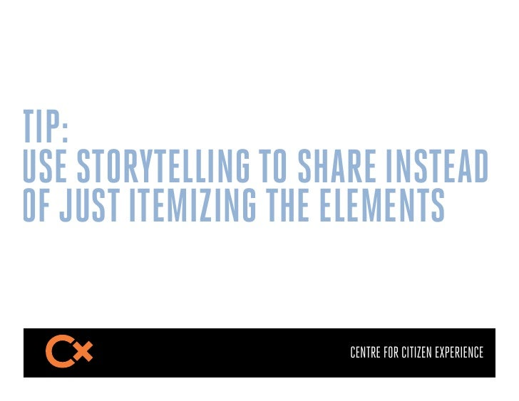 TIP:USE STORYTELLING TO SHARE INSTEADOF JUST ITEMIZING THE ELEMENTS                       CENTRE FOR CITIZEN EXPERIENCE