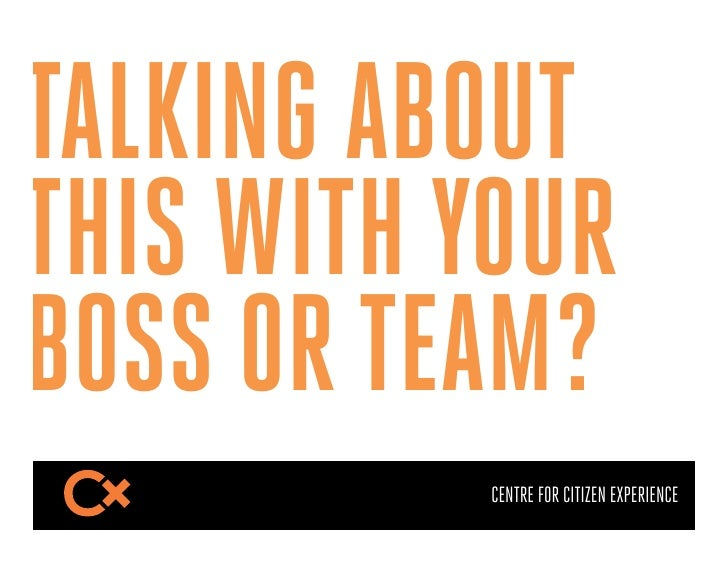 TALKING ABOUTTHIS WITH YOURBOSS OR TEAM?           CENTRE FOR CITIZEN EXPERIENCE