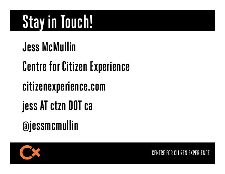 Stay in Touch!Jess McMullinCentre for Citizen Experiencecitizenexperience.comjess AT ctzn DOT ca@jessmcmullin             ...