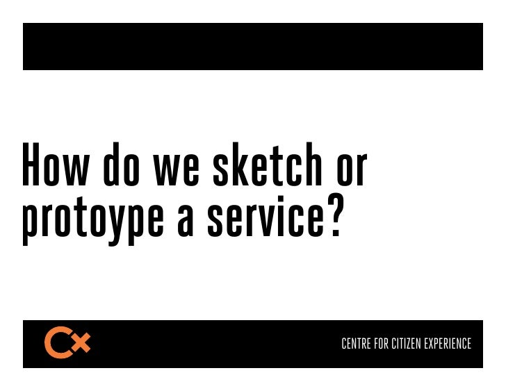How do we sketch orprotoype a service?                 CENTRE FOR CITIZEN EXPERIENCE