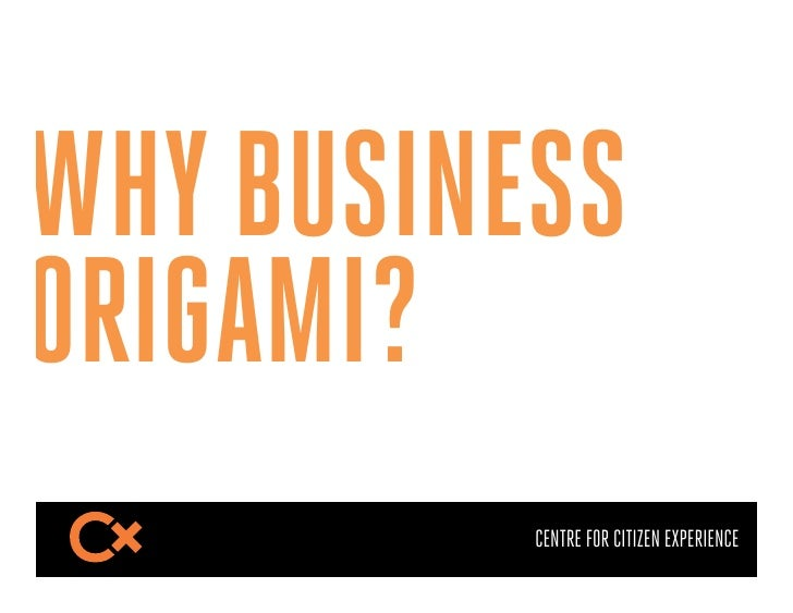WHY BUSINESSORIGAMI?          CENTRE FOR CITIZEN EXPERIENCE