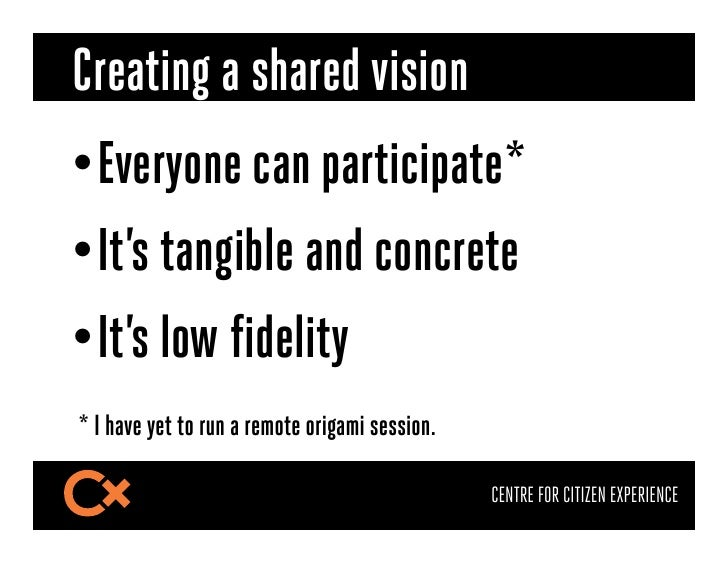 Creating a shared vision•Everyone can participate*•It's tangible and concrete•It's low fidelity* I have yet to run a re...