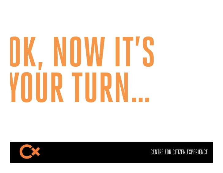 OK, NOW IT'SYOUR TURN…           CENTRE FOR CITIZEN EXPERIENCE