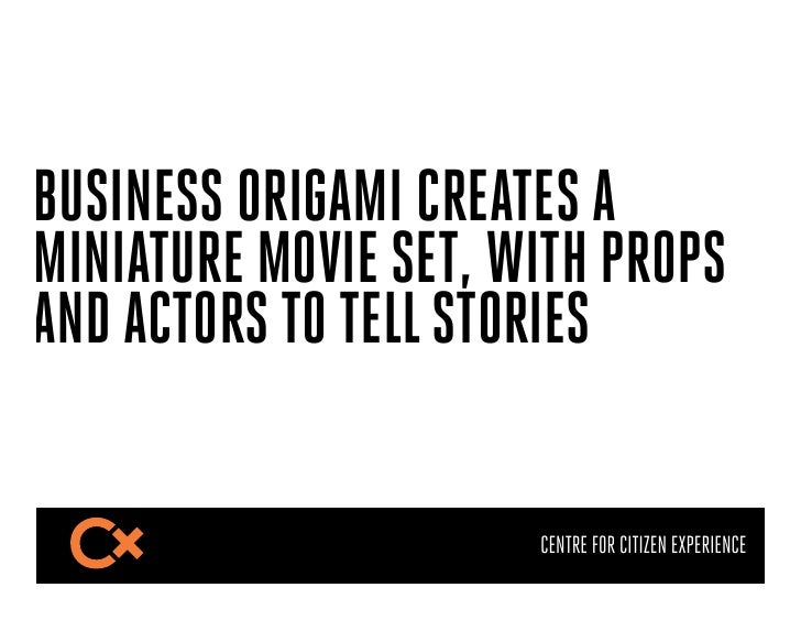BUSINESS ORIGAMI CREATES AMINIATURE MOVIE SET, WITH PROPSAND ACTORS TO TELL STORIES                      CENTRE FOR CITIZE...