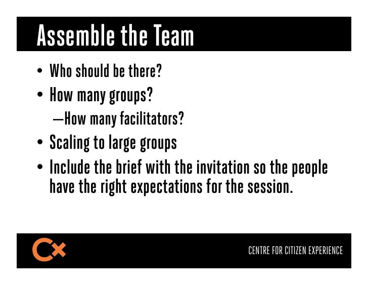Assemble the Team• Who should be there?• How many groups?   –How many facilitators?• Scaling to large groups• Include...