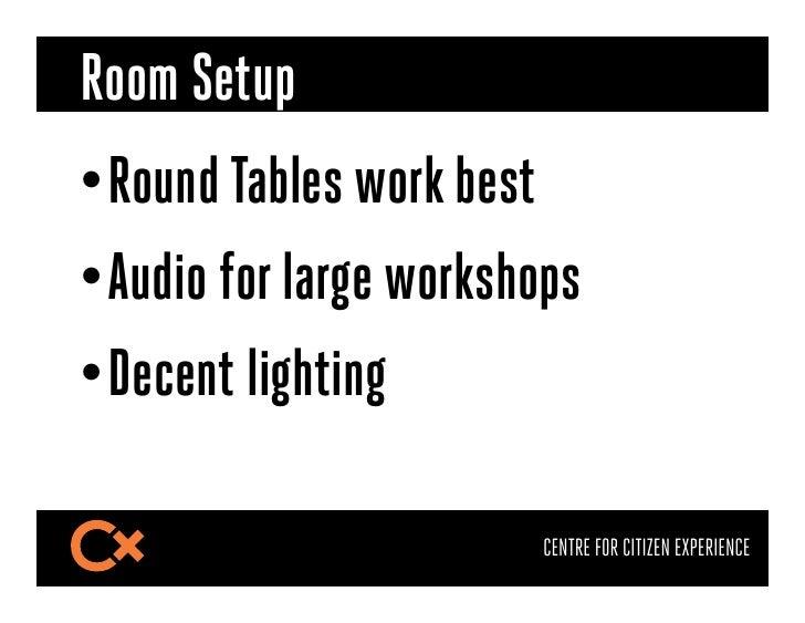 Room Setup•Round Tables work best•Audio for large workshops•Decent lighting                        CENTRE FOR CITIZEN E...