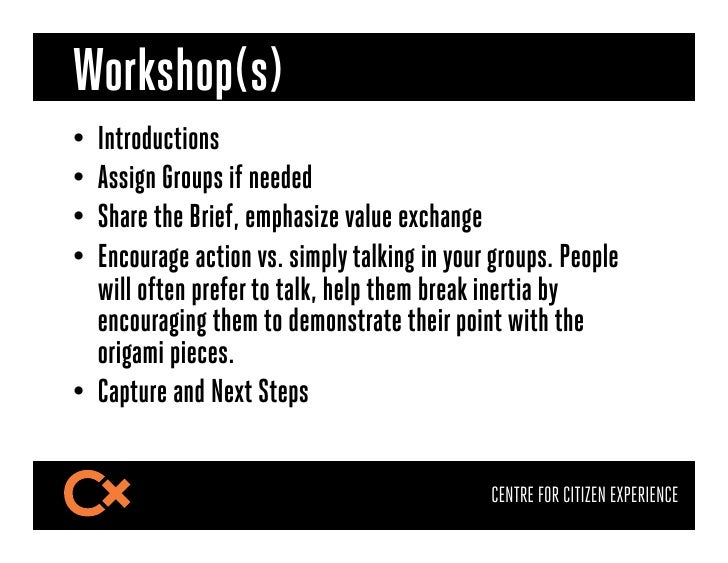 Workshop(s)• Introductions• Assign Groups if needed• Share the Brief, emphasize value exchange• Encourage action vs. s...