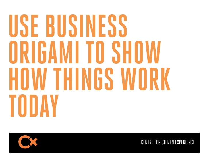USE BUSINESSORIGAMI TO SHOWHOW THINGS WORKTODAY            CENTRE FOR CITIZEN EXPERIENCE