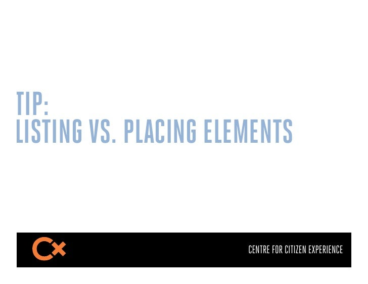 TIP:LISTING VS. PLACING ELEMENTS                       CENTRE FOR CITIZEN EXPERIENCE