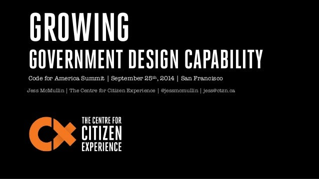 GROWING  GOVERNMENT DESIGN CAPABILITY  Code for America Summit | September 25th, 2014 | San Francisco  Jess McMullin | The...