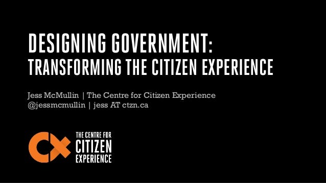 DESIGNING GOVERNMENT: TRANSFORMING THE CITIZEN EXPERIENCE Jess McMullin | The Centre for Citizen Experience @jessmcmullin ...