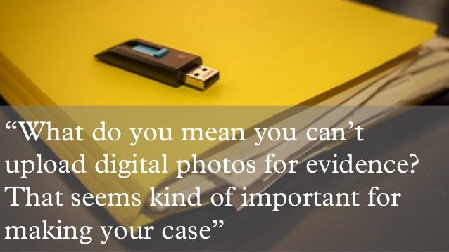 """What do you mean you can't upload digital photos for evidence? That seems kind of important for making your case"""