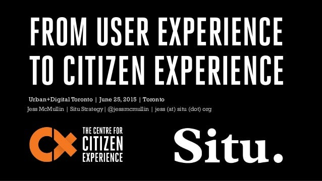 FROM USER EXPERIENCE TO CITIZEN EXPERIENCE Jess McMullin | Situ Strategy| @jessmcmullin | jess (at) situ (dot) org Urban+D...