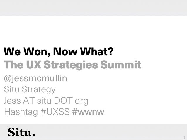 1 @jessmcmullin Situ Strategy Jess AT situ DOT org Hashtag #UXSS #wwnw We Won, Now What? The UX Strategies Summit