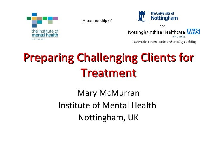 Preparing Challenging Clients for Treatment Mary McMurran Institute of Mental Health  Nottingham, UK A partnership of and