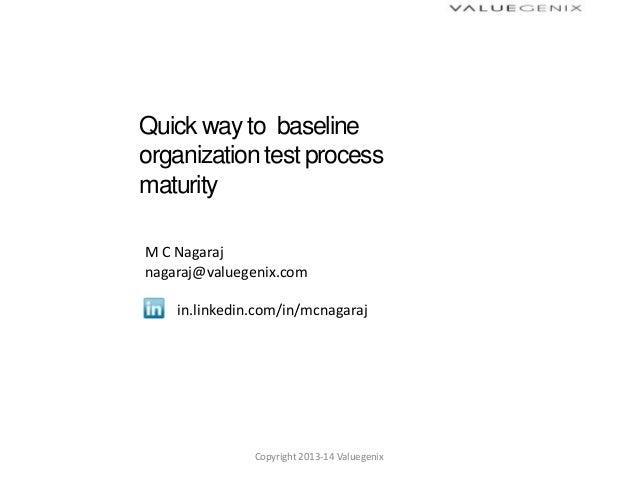 Quick way to baselineorganization test processmaturityM C Nagarajnagaraj@valuegenix.comin.linkedin.com/in/mcnagarajCopyrig...