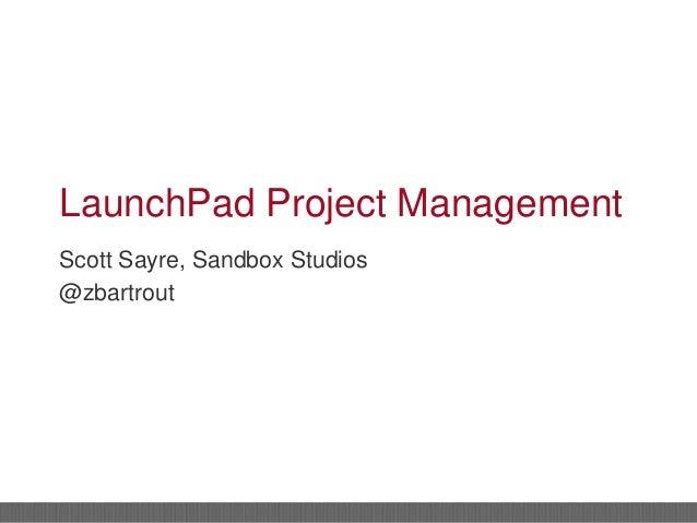 LaunchPad Project Management Scott Sayre, Sandbox Studios @zbartrout