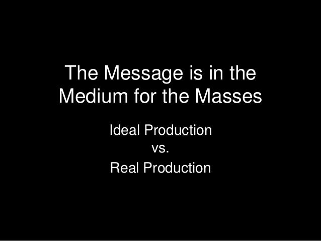 The Message is in theMedium for the MassesIdeal Productionvs.Real Production