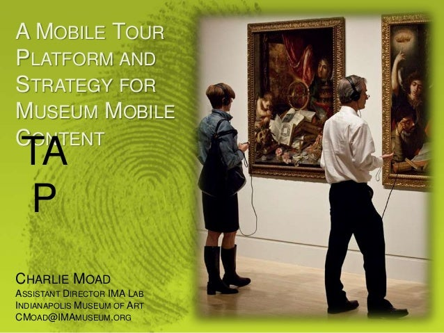 A MOBILE TOUR PLATFORM AND STRATEGY FOR MUSEUM MOBILE CONTENT TA P CHARLIE MOAD ASSISTANT DIRECTOR IMA LAB INDIANAPOLIS MU...